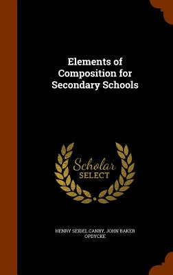 Elements of Composition for Secondary Schools - Canby, Henry Seidel, and Opdycke, John Baker