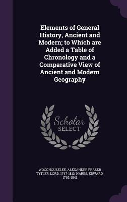 Elements of General History, Ancient and Modern; To Which Are Added a Table of Chronology and a Comparative View of Ancient and Modern Geography - Woodhouselee, Alexander Fraser Tytler, and Nares, Edward