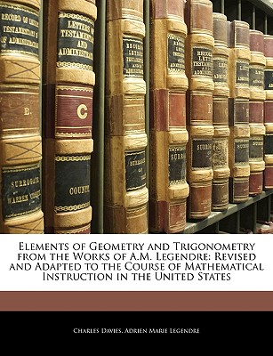 Elements of Geometry and Trigonometry from the Works of A.M. Legendre: Revised and Adapted to the Course of Mathematical Instruction in the United Sta - Davies, Charles, and Legendre, Adrien-Marie
