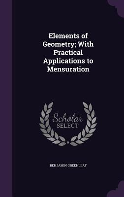 Elements of Geometry; With Practical Applications to Mensuration - Greenleaf, Benjamin