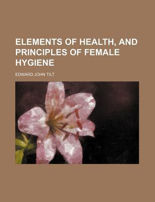 Elements of Health, and Principles of Female Hygiene - Tilt, Edward John