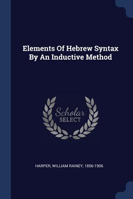 Elements of Hebrew Syntax by an Inductive Method - Harper, William Rainey 1856-1906 (Creator)