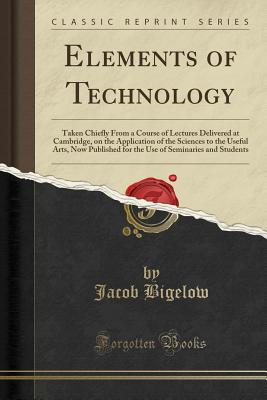 Elements of Technology: Taken Chiefly from a Course of Lectures Delivered at Cambridge, on the Application of the Sciences to the Useful Arts, Now Published for the Use of Seminaries and Students (Classic Reprint) - Bigelow, Jacob