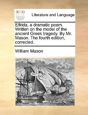 Elfrida, a Dramatic Poem. Written on the Model of the Ancient Greek Tragedy. by Mr. Mason. the Fourth Edition, Corrected. - Mason, William