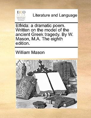 Elfrida: A Dramatic Poem. Written on the Model of the Ancient Greek Tragedy. by Mr. Mason - Mason, William