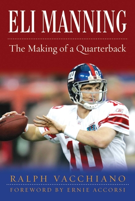 Eli Manning: The Making of a Quarterback - Vacchiano, Ralph, and Accorsi, Ernie (Foreword by)