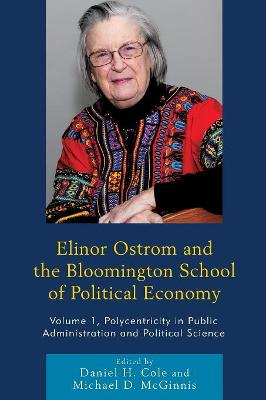 Elinor Ostrom and the Bloomington School of Political Economy: Polycentricity in Public Administration and Political Science - Cole, Daniel H. (Editor), and McGinnis, Michael D. (Editor), and Aligica, Paul Dragos (Contributions by)