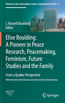 Elise Boulding: A Pioneer in Peace Research, Peacemaking, Feminism, Future Studies and the Family: From a Quaker Perspective - Boulding, J Russell (Editor)