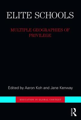 Elite Schools: Multiple Geographies of Privilege - Koh, Aaron (Editor), and Kenway, Jane (Editor)
