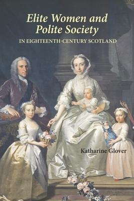 Elite Women and Polite Society in Eighteenth-Century Scotland - Glover, Katharine