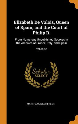 Elizabeth de Valois, Queen of Spain, and the Court of Philip II.: From Numerous Unpublished Sources in the Archives of France, Italy, and Spain; Volume 2 - Freer, Martha Walker