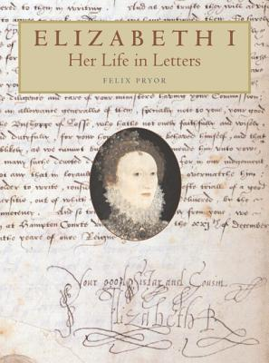 Elizabeth I: Her Life in Letters - Pryor, Felix