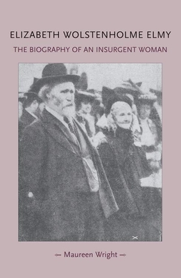 Elizabeth Wolstenholme Elmy and the Victorian Feminist Movement: The Biography of an Insurgent Woman - Wright, Maureen