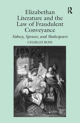 Elizabethan Literature and the Law of Fraudulent Conveyance: Sidney, Spenser, and Shakespeare - Ross, Charles