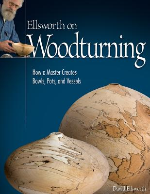 Ellsworth on Woodturning: How a Master Creates Bowls, Pots, and Vessels - Ellsworth, David