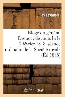 Eloge Du G?n?ral Drouot: Discours Lu Le 17 F?vrier 1848, Dans La S?ance Ordinaire de la Soci?t? - Levallois-J