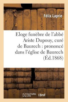 Eloge Funebre de L'Abbe Ariste Dupouy, Cure de Baurech: Prononce Dans L'Eglise de Baurech: , Le 27 Janvier 1868 - Laprie, Felix