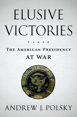 Elusive Victories: The American Presidency at War - Polsky, Andrew J