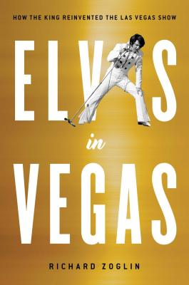 Elvis in Vegas: How the King Reinvented the Las Vegas Show - Zoglin, Richard
