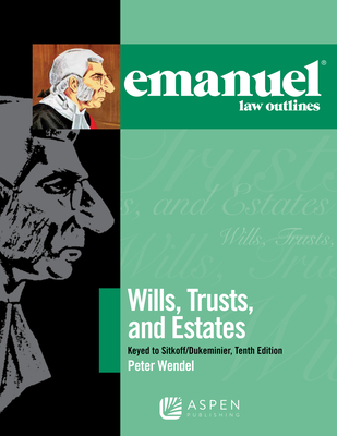 Emanuel Law Outlines for Wills, Trusts, and Estates Keyed to Sitkoff and Dukeminier - Wendel, Peter T