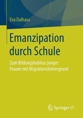 Emanzipation Durch Schule: Zum Bildungshabitus Junger Frauen Mit Migrationshintergrund - Dalhaus, Eva