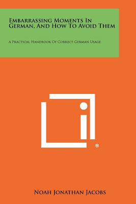 Embarrassing Moments in German, and How to Avoid Them: A Practical Handbook of Correct German Usage - Jacobs, Noah Jonathan