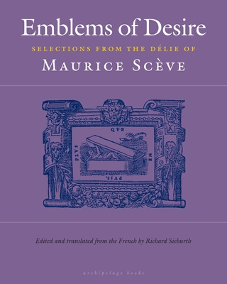 Emblems of Desire: Selections from the Delie of Maurice Sceve - Sceve, Maurice, and Sieburth, Richard (Translated by)