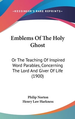 Emblems of the Holy Ghost: Or the Teaching of Inspired Word Parables, Concerning the Lord and Giver of Life (1900) - Norton, Philip, and Harkness, Henry Law (Foreword by)