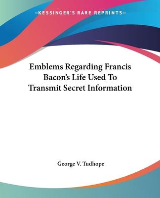 Emblems Regarding Francis Bacon's Life Used to Transmit Secret Information - Tudhope, George V
