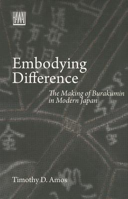 Embodying Difference: The Making of Burakumin in Modern Japan - Amos, Timothy D.