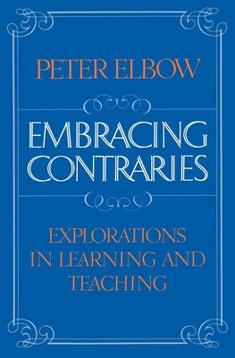 Embracing Contraries: Explorations in Learning and Teaching - Elbow, Peter, Professor, B.A., M.A., PH.D.