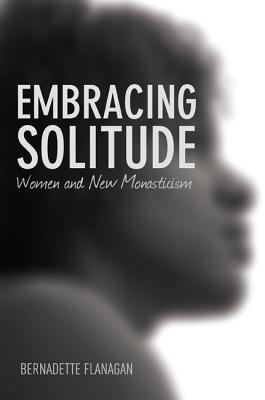 Embracing Solitude - Flanagan, Bernadette, and Boyce-Tillman, June (Foreword by), and Lanzetta, Beverly