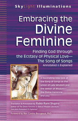 Embracing the Divine Feminine: Finding God Through God the Ecstasy of Physical Lovea the Song of Songs Annotated & Explained - Shapiro, Rami, Rabbi (Translated by), and Bourgeault, Cynthia, Rev. (Foreword by)