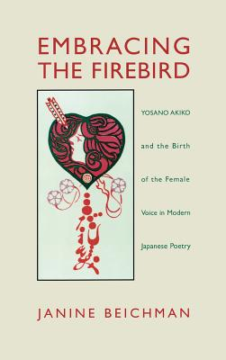 Embracing the Firebird: Yosano Akiko and the Rebirth of the Female Voice in Modern Japanese Poetry - Beichman, Janine