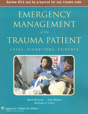 Emergency Management of the Trauma Patient: Cases, Algorithms, Evidence - Bisanzo, Mark (Editor), and Filbin, Michael R (Editor), and Bhatia, Kriti (Editor)