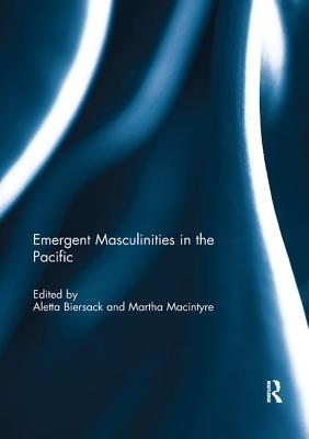 Emergent Masculinities in the Pacific - Biersack, Aletta (Editor), and Macintyre, Martha, Ms. (Editor)