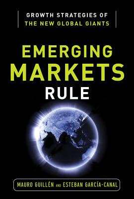 Emerging Markets Rule: Growth Strategies of the New Global Giants - Guillen, Mauro, and Garcia-Canal, Esteban