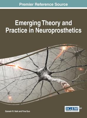 Emerging Theory and Practice in Neuroprosthetics - Naik, Ganesh R, and Guo, Yina