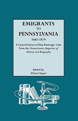 Emigrants to Pennsylvania, 1641-1819: A Consolidation of Ship Passenger Lists from the Pennsylvania Magazine of History and Biography - Tepper, Michael