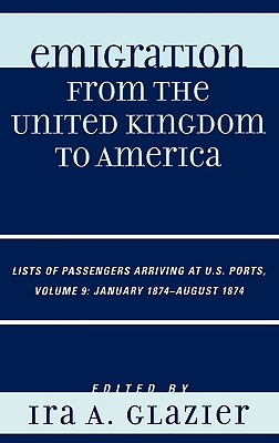 Emigration from the United Kingdom to America, Volume 9: Lists of Passengers Arriving at U.S. Ports, January 1874-August 1874 - Glazier, Ira A (Editor)