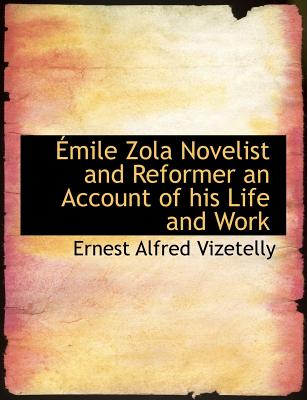 Emile Zola Novelist and Reformer an Account of His Life and Work - Vizetelly, Ernest Alfred