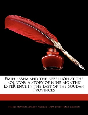 Emin Pasha and the Rebellion at the Equator: A Story of Nine Months' Experience in the Last of the Soudan Provinces - Stanley, Henry Morton, and Jephson, Arthur Jermy Mounteney