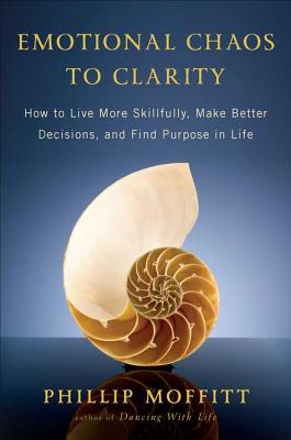 Emotional Chaos to Clarity: How to Live More Skillfully, Make Better Decisions, and Find Purpose in Life - Moffitt, Phillip