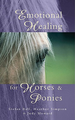 Emotional Healing for Horses & Ponies - Ball, Stefan, and Simpson, Heather, and Howard, Judy Ramsell, SRN