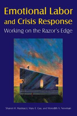 Emotional Labor and Crisis Response: Working on the Razor's Edge: Working on the Razor's Edge - Mastracci, Sharon H, and Guy, Mary E, and Newman, Meredith A