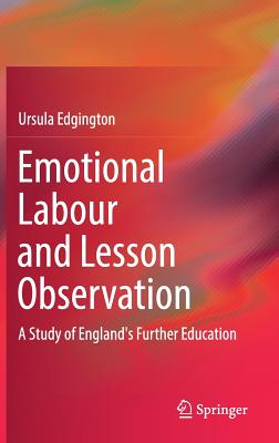 Emotional Labour and Lesson Observation: A Study of England's Further Education - Edgington, Ursula