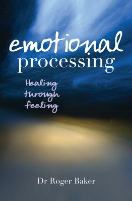 Emotional Processing: Healing through Feeling - Baker, Roger
