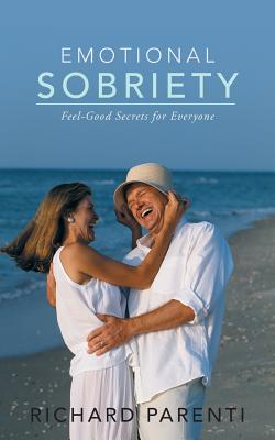 Emotional Sobriety: Feel-Good Secrets for Everyone - Parenti, Richard