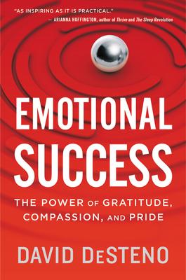 Emotional Success: The Power of Gratitude, Compassion, and Pride - Desteno, David