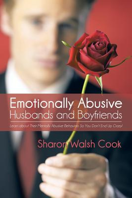 Emotionally Abusive Husbands and Boyfriends: Learn about Their Mentally Abusive Behavior So You Don't End Up Crazy! - Walsh Cook, Sharon